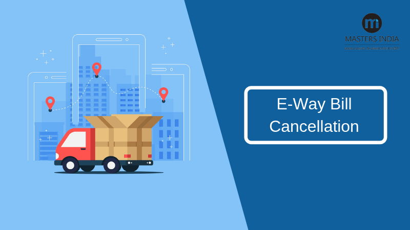 How to Cancel E-Way Bill after 24 and 72 Hours
